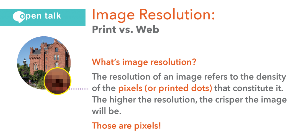 What's image resolution? The resolution of an image refers to the density of the pixels (or printed dots) that constitute it. The higher the resolution, the crisper the image will be. Those are pixels!