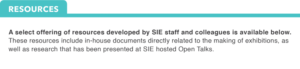 A select offering of resources developed by SIE staff and colleagues is available below. These resources include in-house documents directly related to the making of exhibitions, as well as research that has been presented at SIE hosted Open Talks