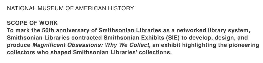 National Museum of American History   SCOPE OF WORK  To mark the 50th anniversary of Smithsonian Libraries as a networked library system, Smithsonian Libraries contracted Smithsonian Exhibits (SIE) to develop, design, and produce Magnificent Obsessions: Why We Collect, an exhibit highlighting the pioneering collectors who shaped Smithsonian Libraries' collections.