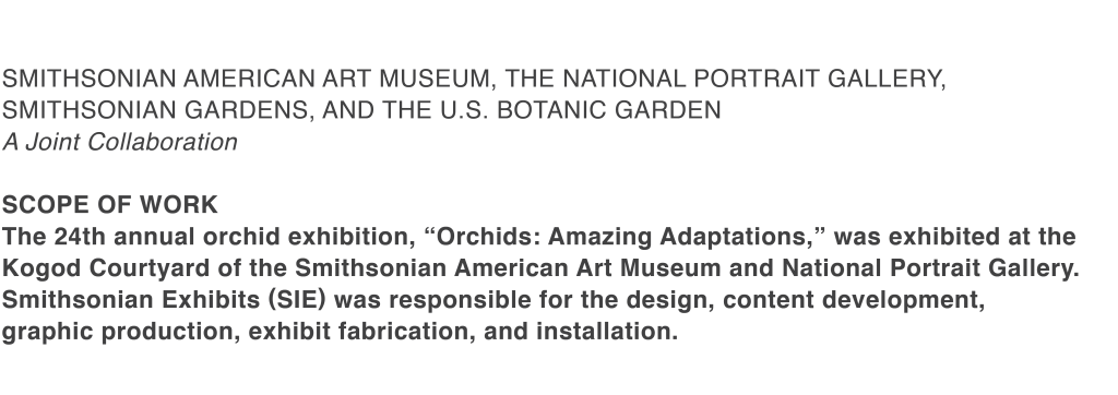 """Smithsonian american art museum, the National Portrait Gallery, Smithsonian Gardens, and the U.S. Botanic Garden A Joint Collaboration  SCOPE OF WORK  The 24th annual orchid exhibition, """"Orchids: Amazing Adaptations,"""" was exhibited at the Kogod Courtyard of the Smithsonian American Art Museum and National Portrait Gallery. Smithsonian Exhibits (SIE) was responsible for the design, content development,  graphic production, exhibit fabrication, and installation."""