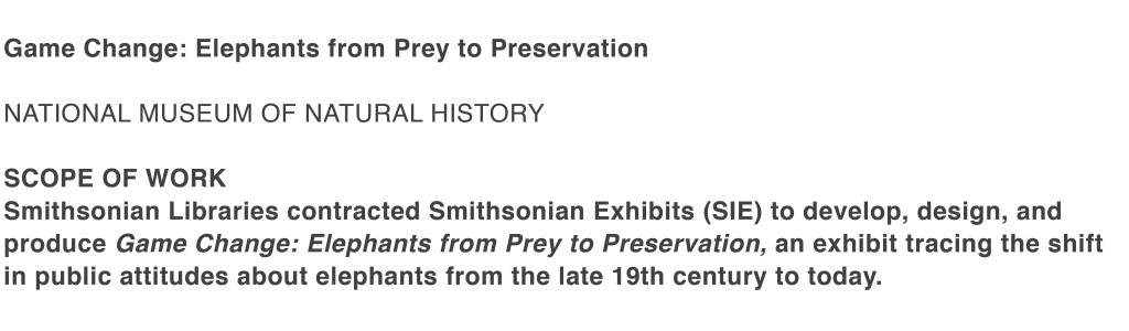 Smithsonian Libraries contracted Smithsonian Exhibits (SIE) to develop, design, and produce Game Change: Elephants from Prey to Preservation, an exhibit tracing the shift in public attitudes about elephants from the late 19th century to today.