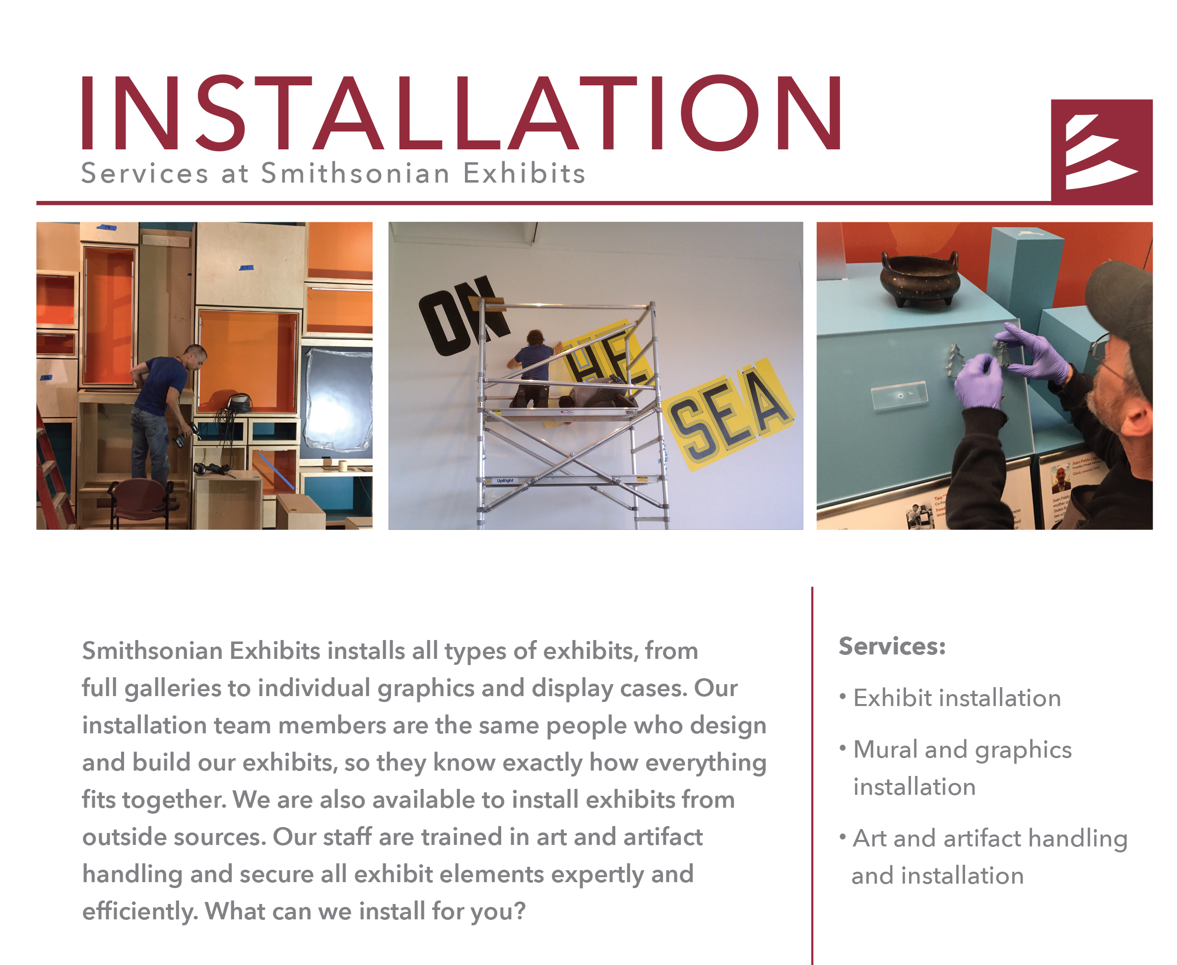 Smithsonian Exhibits installs all types of exhibits, from full galleries to individual graphics and display cases. Our installation team members are the same people who design and build our exhibits, so they know exactly how everything fits together. We are also available to install exhibits from outside sources. Our staff are trained in art and artifact handling and secure all exhibit elements expertly and efficiently. What can we install for you?
