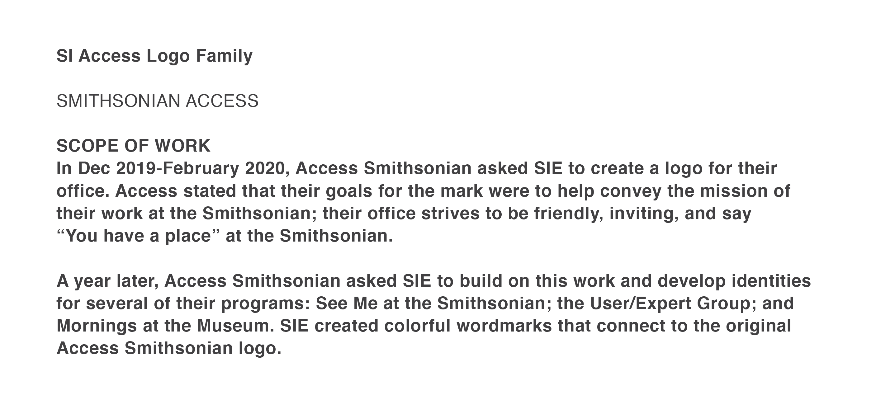 """SCOPE OF WORK  In Dec 2019-February 2020, Access Smithsonian asked SIE to create a logo for their office. Access stated that their goals for the mark were to help convey the mission of  their work at the Smithsonian; their office strives to be friendly, inviting, and say  """"You have a place"""" at the Smithsonian.  A year later, Access Smithsonian asked SIE to build on this work and develop identities for several of their programs: See Me at the Smithsonian; the User/Expert Group; and Mornings at the Museum. SIE created colorful wordmarks that connect to the original Access Smithsonian logo."""