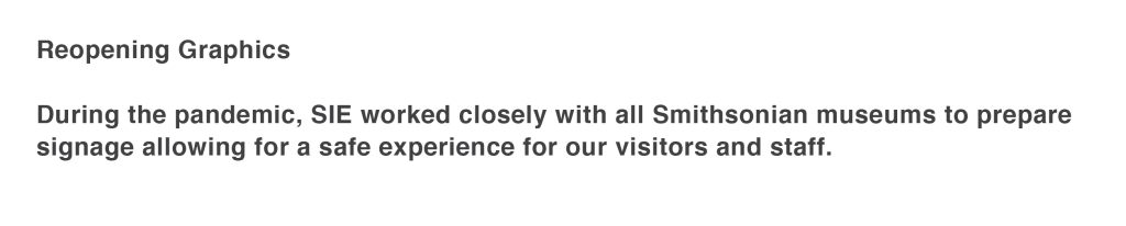 During the pandemic, SIE worked closely with all Smithsonian museums to prepare signage allowing for a safe experience for our visitors and staff.